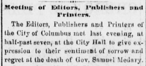 After the death of Samuel Medary, the newspapermen of Columbus, including those of the Republican Ohio State Journal, gathered together to pass a resolution expressing their sympathy for his passing and honoring his accomplishments (Ohio State Journal, November 9, 1864, Page 3, col. 2 [via Ohio Memory]).