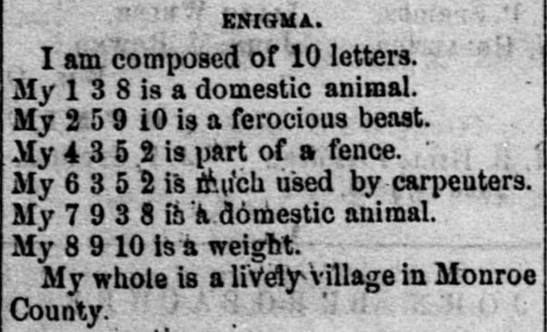 "An ""enigma"" published in the November 15, 1870 issue of the Woodsfield Spirit of Democracy (p. 3, col. 3).  This one is intended to be the ""simplest"" of its kind in order to ""aid those who have not been  initiated into these little mysteries."""